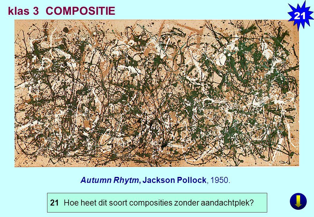 Autumn Rhytm, Jackson Pollock, 1950. klas 3 COMPOSITIE 21 Hoe heet dit soort composities zonder aandachtplek? 21