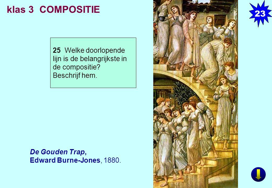 De Gouden Trap, Edward Burne-Jones, 1880. klas 3 COMPOSITIE 25 Welke doorlopende lijn is de belangrijkste in de compositie? Beschrijf hem. 23