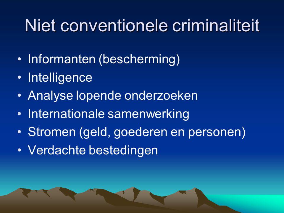 Niet conventionele criminaliteit •Informanten (bescherming) •Intelligence •Analyse lopende onderzoeken •Internationale samenwerking •Stromen (geld, goederen en personen) •Verdachte bestedingen