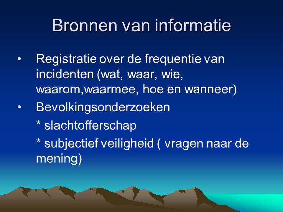 Bronnen van informatie •Registratie over de frequentie van incidenten (wat, waar, wie, waarom,waarmee, hoe en wanneer) •Bevolkingsonderzoeken * slachtofferschap * subjectief veiligheid ( vragen naar de mening)