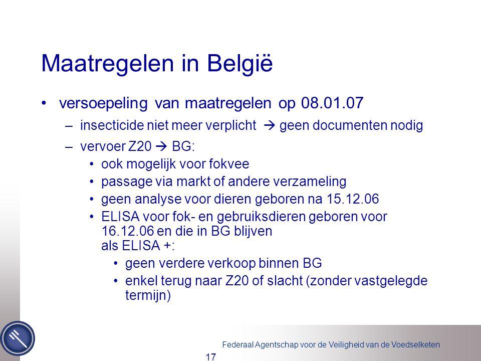 Federaal Agentschap voor de Veiligheid van de Voedselketen 17 Maatregelen in België •versoepeling van maatregelen op 08.01.07 –insecticide niet meer verplicht  geen documenten nodig –vervoer Z20  BG: •ook mogelijk voor fokvee •passage via markt of andere verzameling •geen analyse voor dieren geboren na 15.12.06 •ELISA voor fok- en gebruiksdieren geboren voor 16.12.06 en die in BG blijven als ELISA +: •geen verdere verkoop binnen BG •enkel terug naar Z20 of slacht (zonder vastgelegde termijn)