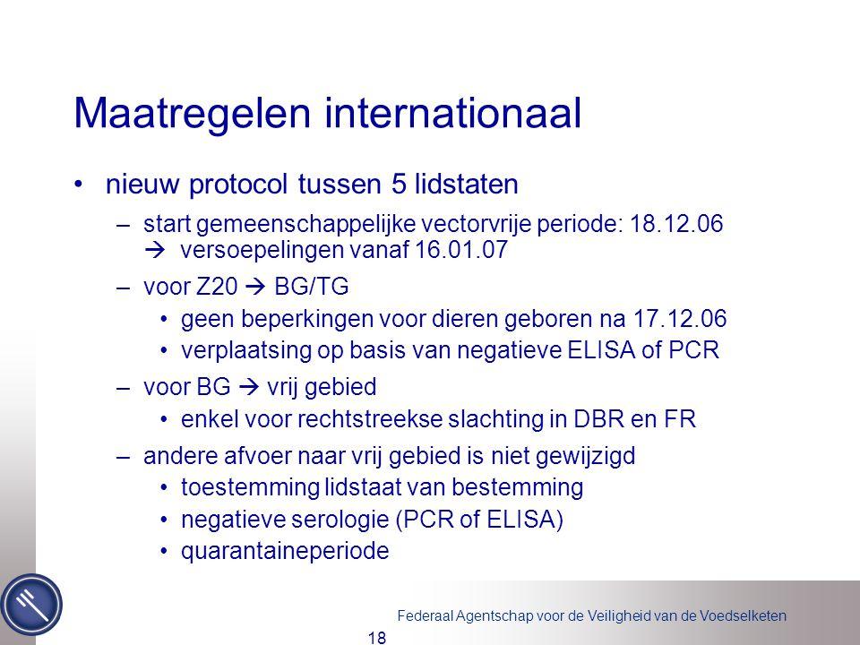 Federaal Agentschap voor de Veiligheid van de Voedselketen 18 Maatregelen internationaal •nieuw protocol tussen 5 lidstaten –start gemeenschappelijke vectorvrije periode: 18.12.06  versoepelingen vanaf 16.01.07 –voor Z20  BG/TG •geen beperkingen voor dieren geboren na 17.12.06 •verplaatsing op basis van negatieve ELISA of PCR –voor BG  vrij gebied •enkel voor rechtstreekse slachting in DBR en FR –andere afvoer naar vrij gebied is niet gewijzigd •toestemming lidstaat van bestemming •negatieve serologie (PCR of ELISA) •quarantaineperiode