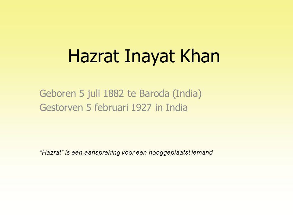 Hazrat Inayat Khan Geboren 5 juli 1882 te Baroda (India) Gestorven 5 februari 1927 in India Hazrat is een aanspreking voor een hooggeplaatst iemand