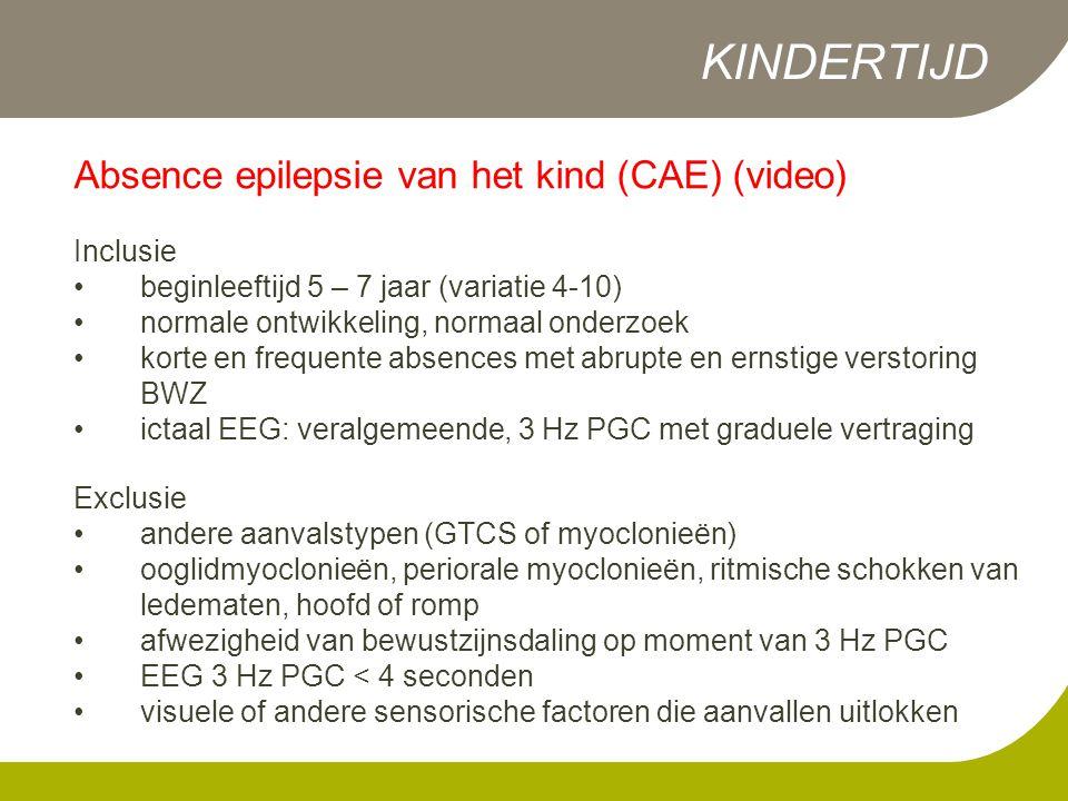 Absence epilepsie van het kind (CAE) (video) Inclusie •beginleeftijd 5 – 7 jaar (variatie 4-10) •normale ontwikkeling, normaal onderzoek •korte en frequente absences met abrupte en ernstige verstoring BWZ •ictaal EEG: veralgemeende, 3 Hz PGC met graduele vertraging Exclusie •andere aanvalstypen (GTCS of myoclonieën) •ooglidmyoclonieën, periorale myoclonieën, ritmische schokken van ledematen, hoofd of romp •afwezigheid van bewustzijnsdaling op moment van 3 Hz PGC •EEG 3 Hz PGC < 4 seconden •visuele of andere sensorische factoren die aanvallen uitlokken