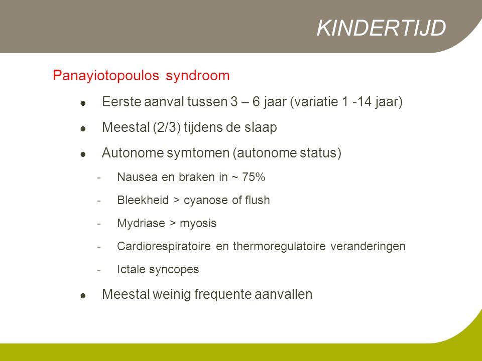Panayiotopoulos syndroom  Eerste aanval tussen 3 – 6 jaar (variatie 1 -14 jaar)  Meestal (2/3) tijdens de slaap  Autonome symtomen (autonome status) - Nausea en braken in ~ 75% - Bleekheid > cyanose of flush - Mydriase > myosis - Cardiorespiratoire en thermoregulatoire veranderingen - Ictale syncopes  Meestal weinig frequente aanvallen