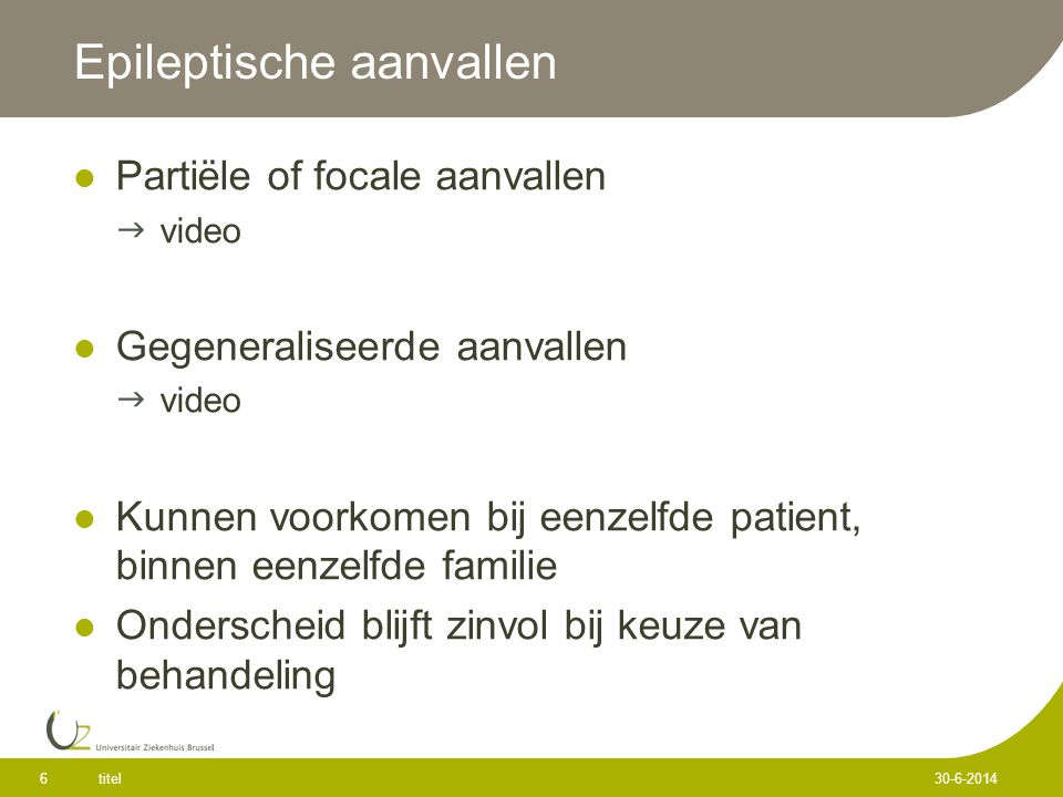 Epileptische aanvallen  Partiële of focale aanvallen  video  Gegeneraliseerde aanvallen  video  Kunnen voorkomen bij eenzelfde patient, binnen eenzelfde familie  Onderscheid blijft zinvol bij keuze van behandeling titel 6 30-6-2014