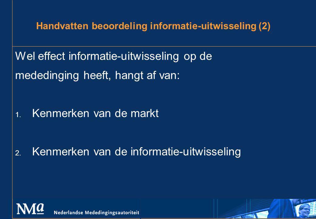 Handvatten beoordeling informatie-uitwisseling (2) Wel effect informatie-uitwisseling op de mededinging heeft, hangt af van: 1. Kenmerken van de markt