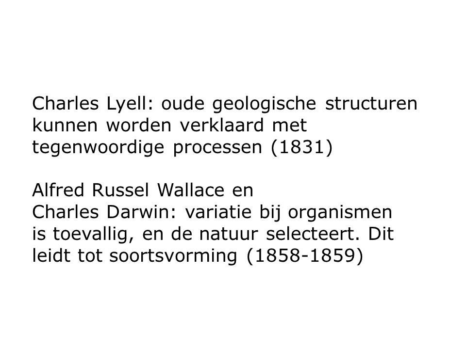 Charles Lyell: oude geologische structuren kunnen worden verklaard met tegenwoordige processen (1831) Alfred Russel Wallace en Charles Darwin: variatie bij organismen is toevallig, en de natuur selecteert.