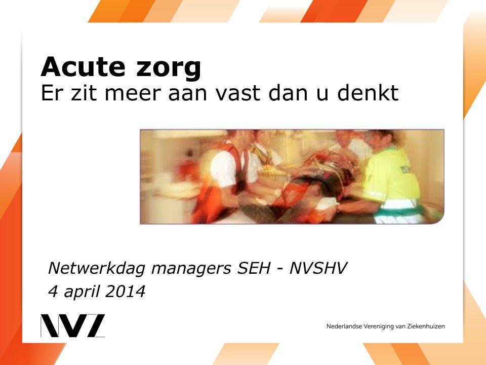 Acute zorg Er zit meer aan vast dan u denkt Netwerkdag managers SEH - NVSHV 4 april 2014