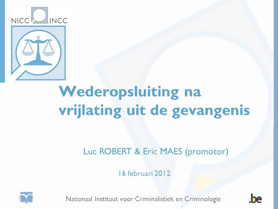Nationaal Instituut voor Criminalistiek en Criminologie Wederopsluiting na vrijlating uit de gevangenis Luc ROBERT & Eric MAES (promotor) 16 februari