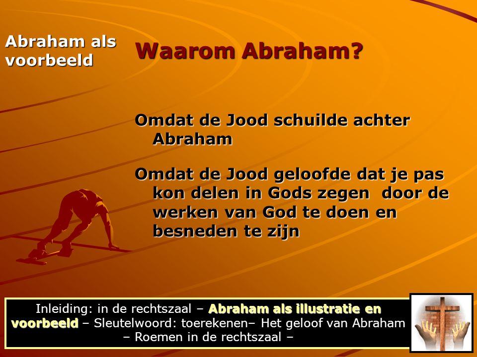 Abraham als voorbeeld Omdat de Jood schuilde achter Abraham Omdat de Jood geloofde dat je pas kon delen in Gods zegen door de werken van God te doen e