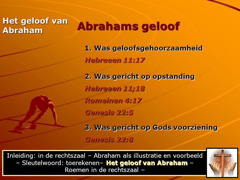 Het geloof van Abraham 1. Was geloofsgehoorzaamheid Hebreeen 11:17 2. Was gericht op opstanding Hebreeen 11;18 Romeinen 4:17 Genesis 22:5 3. Was geric