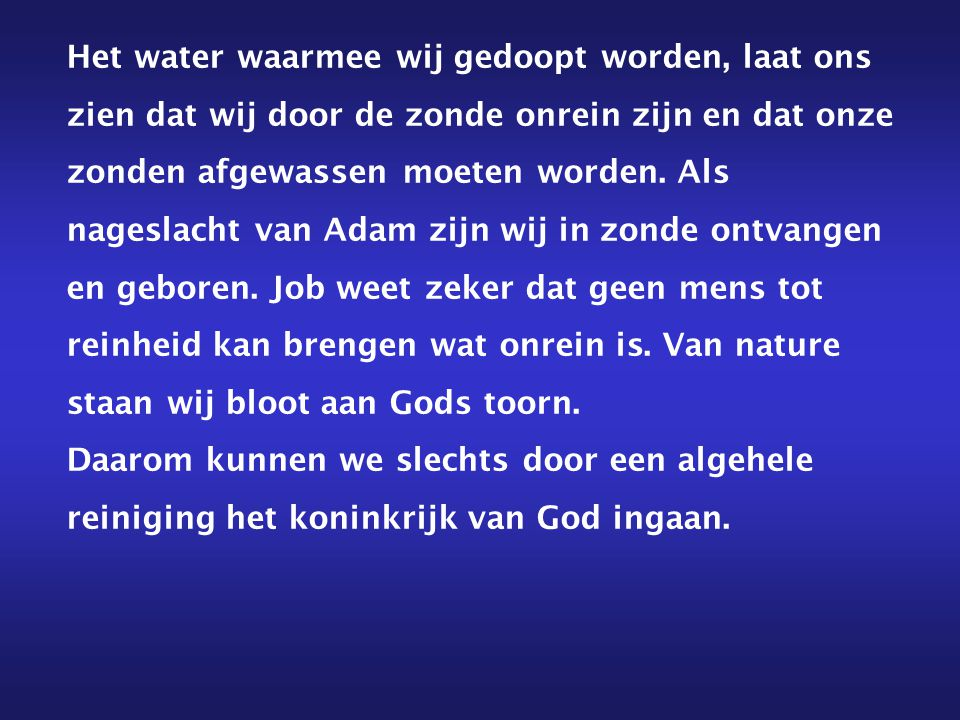 Het water waarmee wij gedoopt worden, laat ons zien dat wij door de zonde onrein zijn en dat onze zonden afgewassen moeten worden. Als nageslacht van