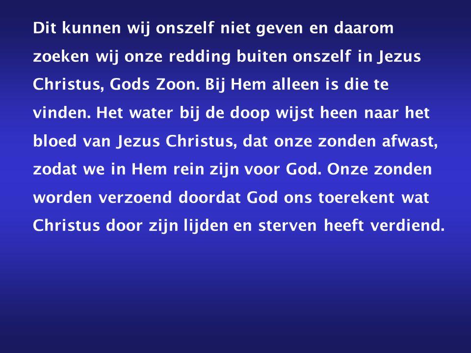 Dit kunnen wij onszelf niet geven en daarom zoeken wij onze redding buiten onszelf in Jezus Christus, Gods Zoon.