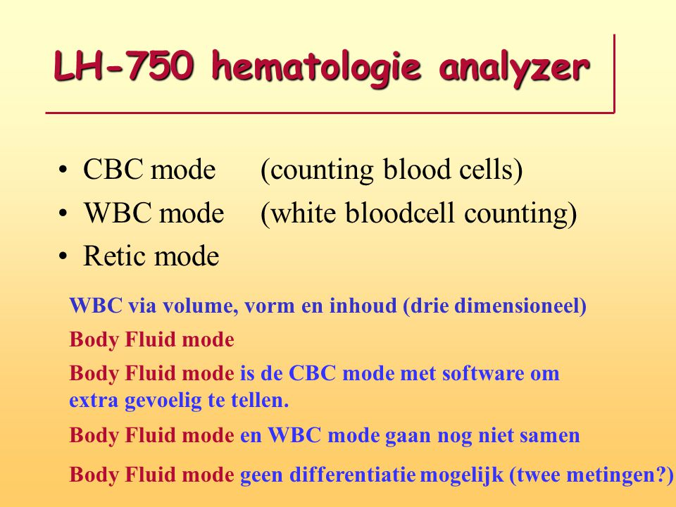 LH-750 hematologie analyzer •CBC mode (counting blood cells) •WBC mode(white bloodcell counting) •Retic mode WBC via volume, vorm en inhoud (drie dimensioneel) Body Fluid mode Body Fluid mode is de CBC mode met software om extra gevoelig te tellen.