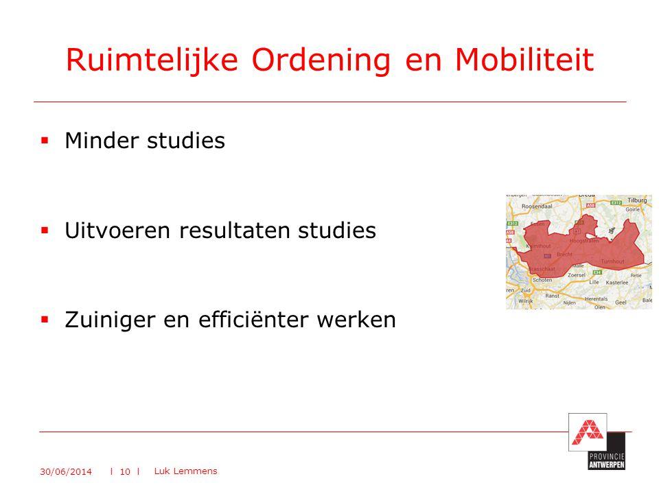  Minder studies  Uitvoeren resultaten studies  Zuiniger en efficiënter werken Ruimtelijke Ordening en Mobiliteit 30/06/2014 Luk Lemmens l 10 l