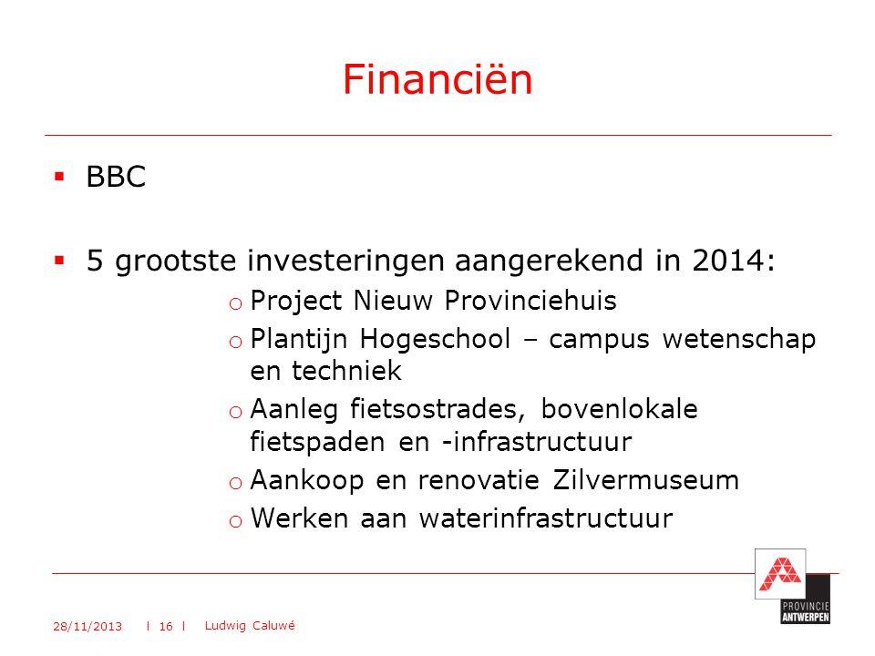  BBC  5 grootste investeringen aangerekend in 2014: o Project Nieuw Provinciehuis o Plantijn Hogeschool – campus wetenschap en techniek o Aanleg fietsostrades, bovenlokale fietspaden en -infrastructuur o Aankoop en renovatie Zilvermuseum o Werken aan waterinfrastructuur Financiën 28/11/2013 Ludwig Caluwé l 16 l