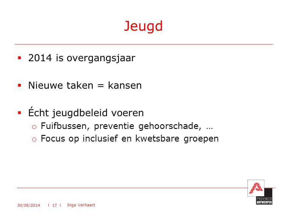  2014 is overgangsjaar  Nieuwe taken = kansen  Écht jeugdbeleid voeren o Fuifbussen, preventie gehoorschade, … o Focus op inclusief en kwetsbare groepen Jeugd 30/06/2014 Inga Verhaert l 17 l