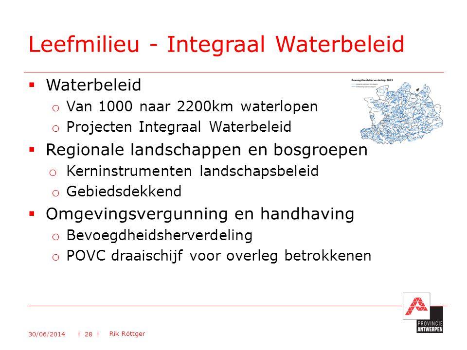  Waterbeleid o Van 1000 naar 2200km waterlopen o Projecten Integraal Waterbeleid  Regionale landschappen en bosgroepen o Kerninstrumenten landschapsbeleid o Gebiedsdekkend  Omgevingsvergunning en handhaving o Bevoegdheidsherverdeling o POVC draaischijf voor overleg betrokkenen Leefmilieu - Integraal Waterbeleid 30/06/2014 Rik Röttger l 28 l