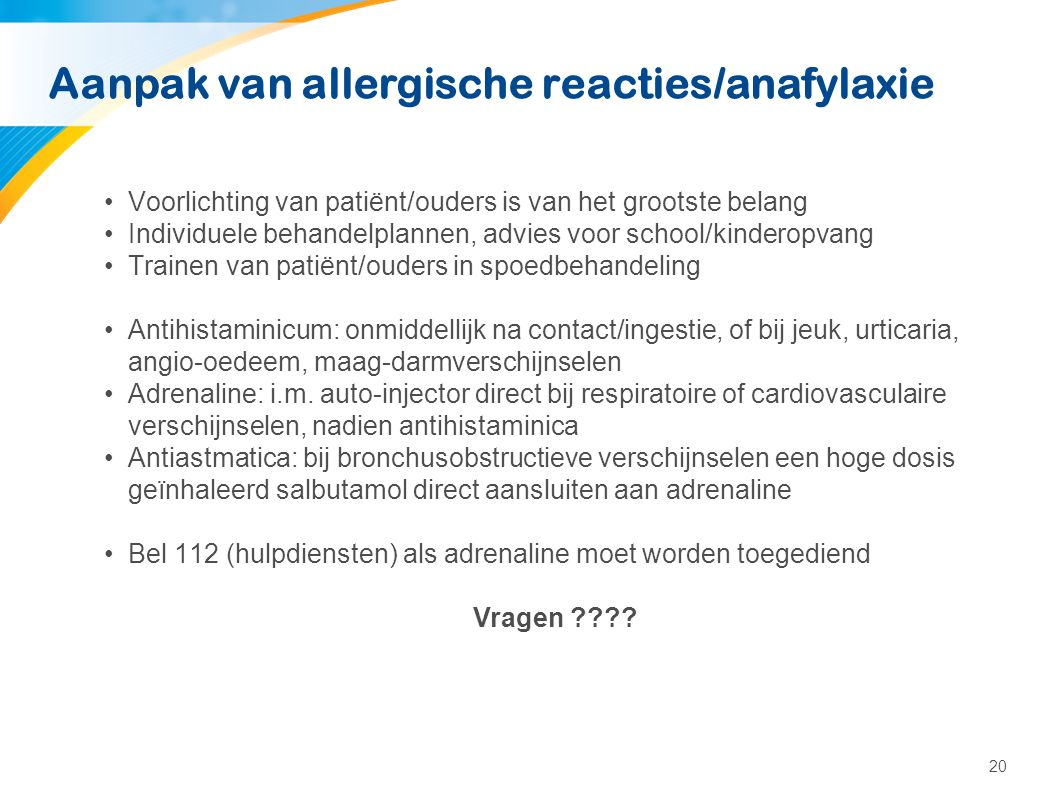 20 Aanpak van allergische reacties/anafylaxie •Voorlichting van patiënt/ouders is van het grootste belang •Individuele behandelplannen, advies voor sc