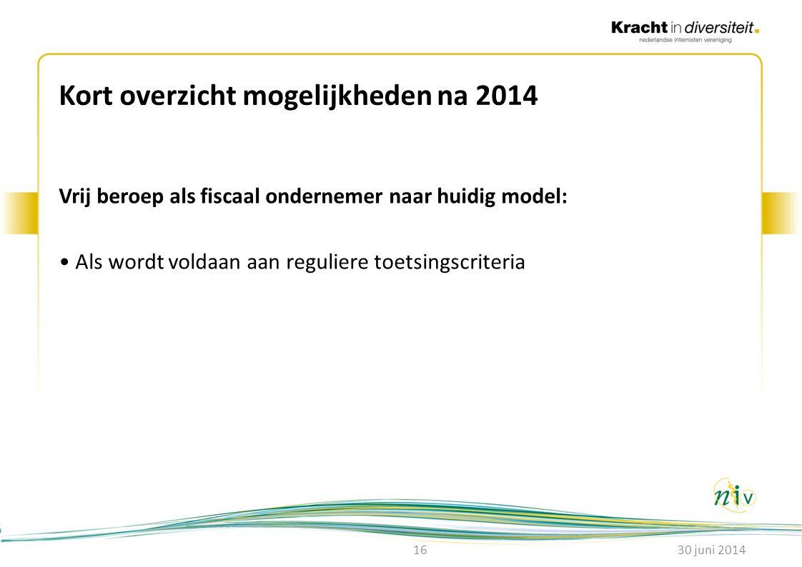 Kort overzicht mogelijkheden na 2014 Vrij beroep als fiscaal ondernemer naar huidig model: • Als wordt voldaan aan reguliere toetsingscriteria 30 juni