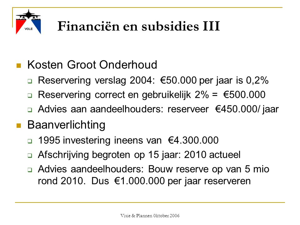 Visie & Plannen 0ktober 2006 Financiën en subsidies III  Kosten Groot Onderhoud  Reservering verslag 2004: €50.000 per jaar is 0,2%  Reservering co