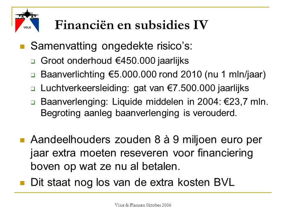 Visie & Plannen 0ktober 2006 Financiën en subsidies IV  Samenvatting ongedekte risico's:  Groot onderhoud €450.000 jaarlijks  Baanverlichting €5.00