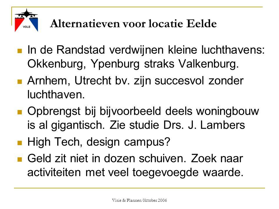 Visie & Plannen 0ktober 2006 Alternatieven voor locatie Eelde  In de Randstad verdwijnen kleine luchthavens: Okkenburg, Ypenburg straks Valkenburg. 