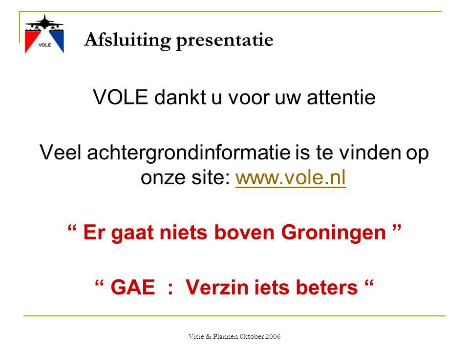 Visie & Plannen 0ktober 2006 Afsluiting presentatie VOLE dankt u voor uw attentie Veel achtergrondinformatie is te vinden op onze site: www.vole.nlwww