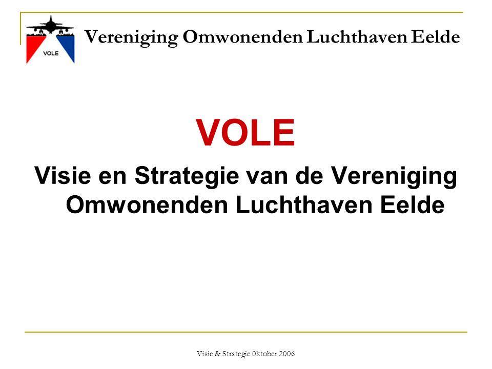 Visie & Strategie 0ktober 2006 Vereniging Omwonenden Luchthaven Eelde VOLE Visie en Strategie van de Vereniging Omwonenden Luchthaven Eelde