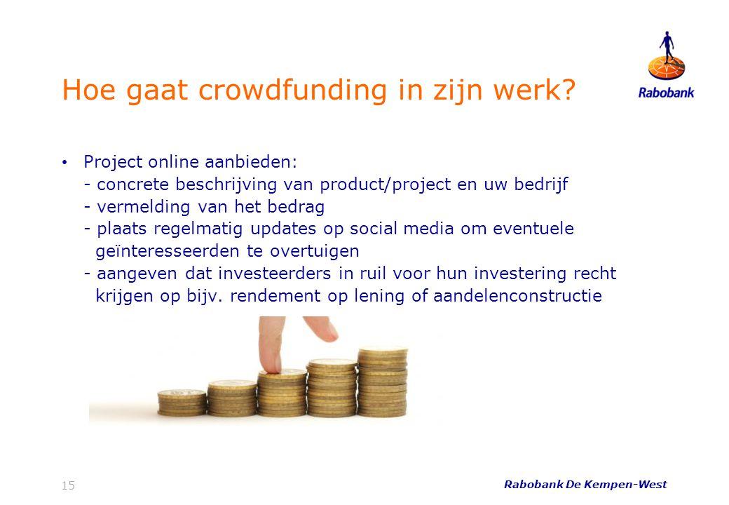 Rabobank De Kempen-West 15 Hoe gaat crowdfunding in zijn werk? • Project online aanbieden: - concrete beschrijving van product/project en uw bedrijf -