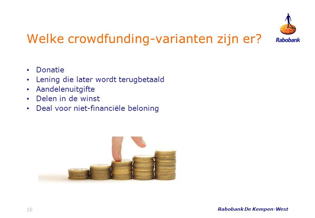 Rabobank De Kempen-West 16 Welke crowdfunding-varianten zijn er? • Donatie • Lening die later wordt terugbetaald • Aandelenuitgifte • Delen in de wins
