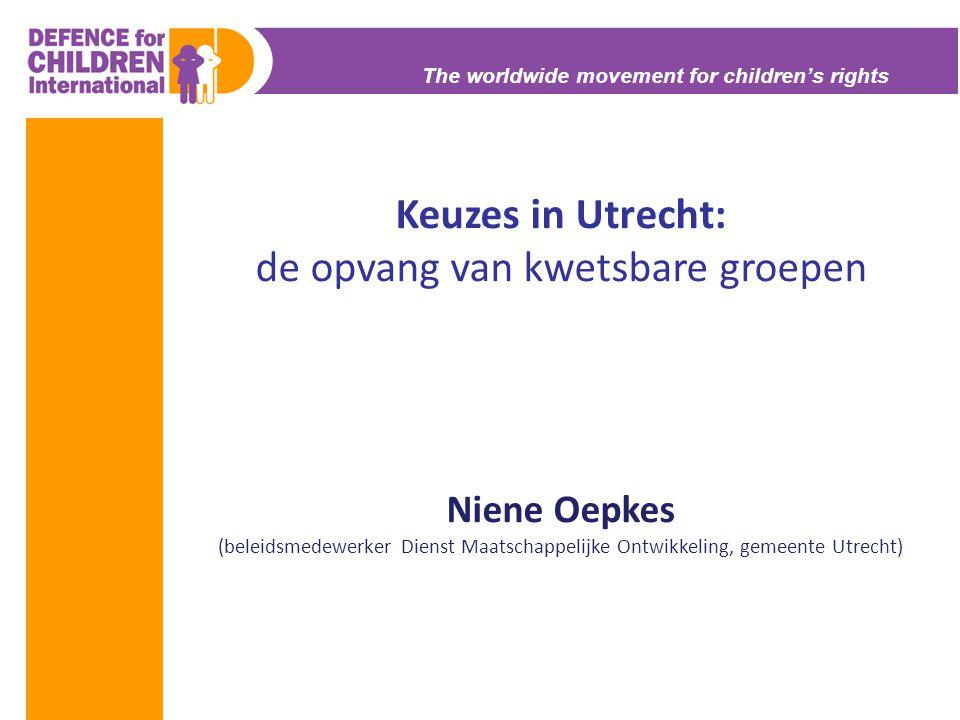 The worldwide movement for children's rights Keuzes in Utrecht: de opvang van kwetsbare groepen Niene Oepkes (beleidsmedewerker Dienst Maatschappelijk