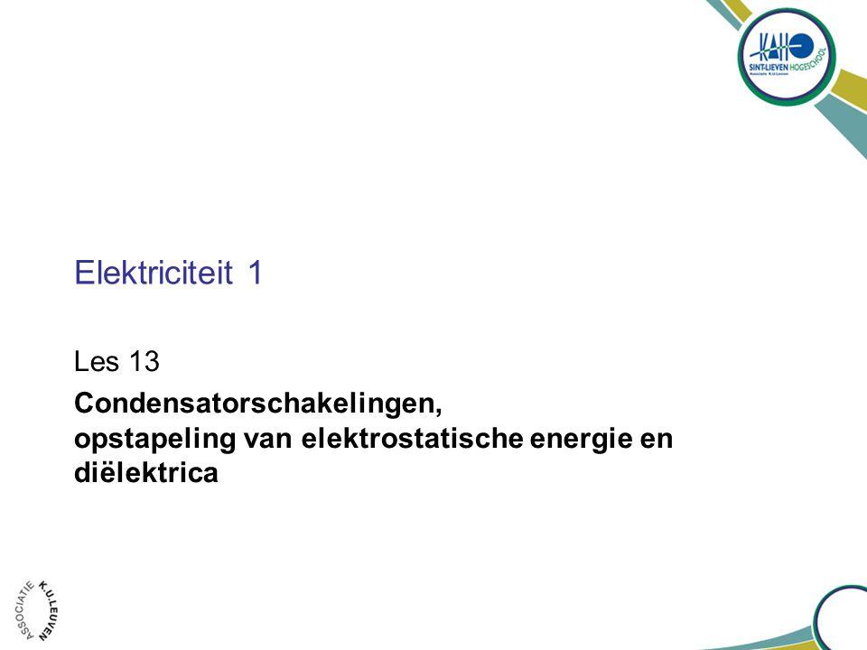 Elektriciteit 1 Les 13 Condensatorschakelingen, opstapeling van elektrostatische energie en diëlektrica