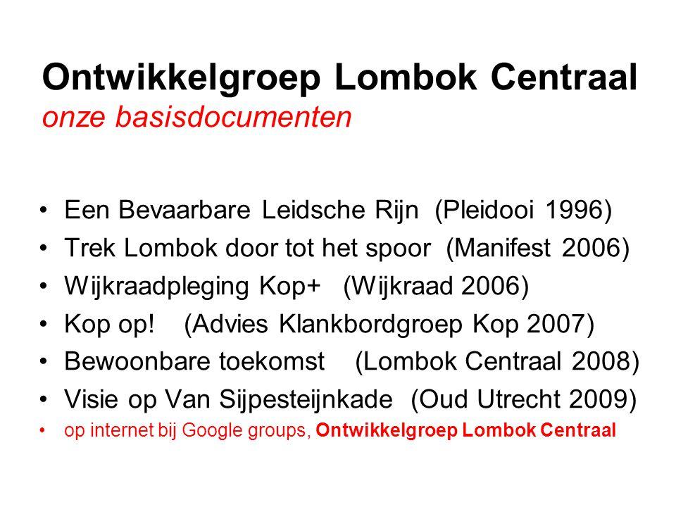 Ontwikkelgroep Lombok Centraal onze basisdocumenten •Een Bevaarbare Leidsche Rijn (Pleidooi 1996) •Trek Lombok door tot het spoor (Manifest 2006) •Wijkraadpleging Kop+ (Wijkraad 2006) •Kop op.