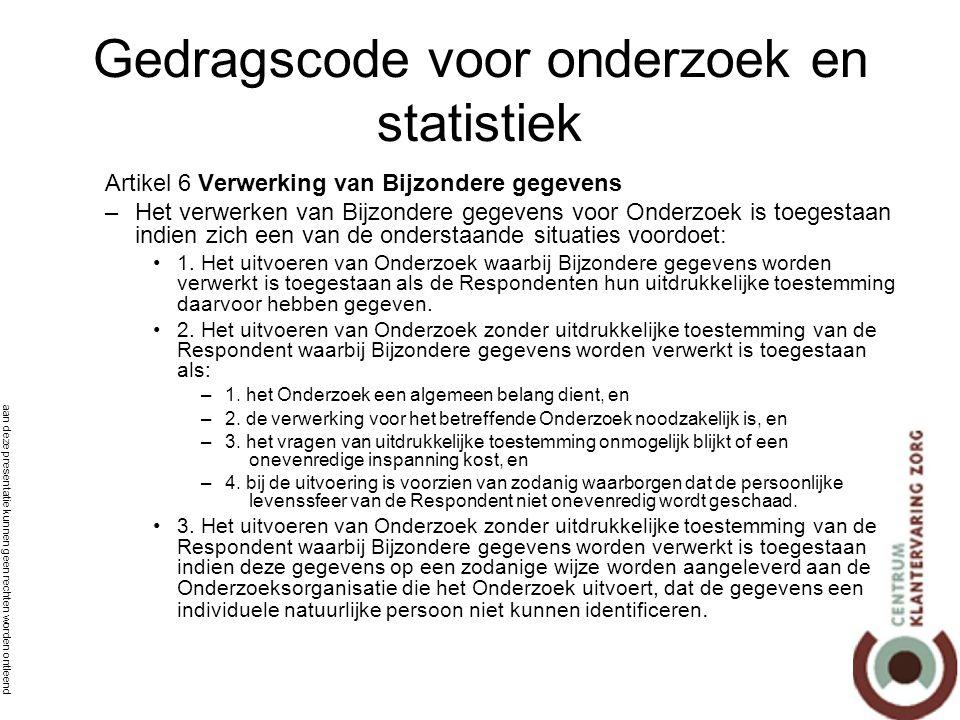 aan deze presentatie kunnen geen rechten worden ontleend Gedragscode voor onderzoek en statistiek Artikel 6 Verwerking van Bijzondere gegevens –Het verwerken van Bijzondere gegevens voor Onderzoek is toegestaan indien zich een van de onderstaande situaties voordoet: •1.