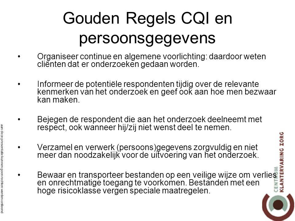 aan deze presentatie kunnen geen rechten worden ontleend Gouden Regels CQI en persoonsgegevens •Organiseer continue en algemene voorlichting: daardoor weten cliënten dat er onderzoeken gedaan worden.