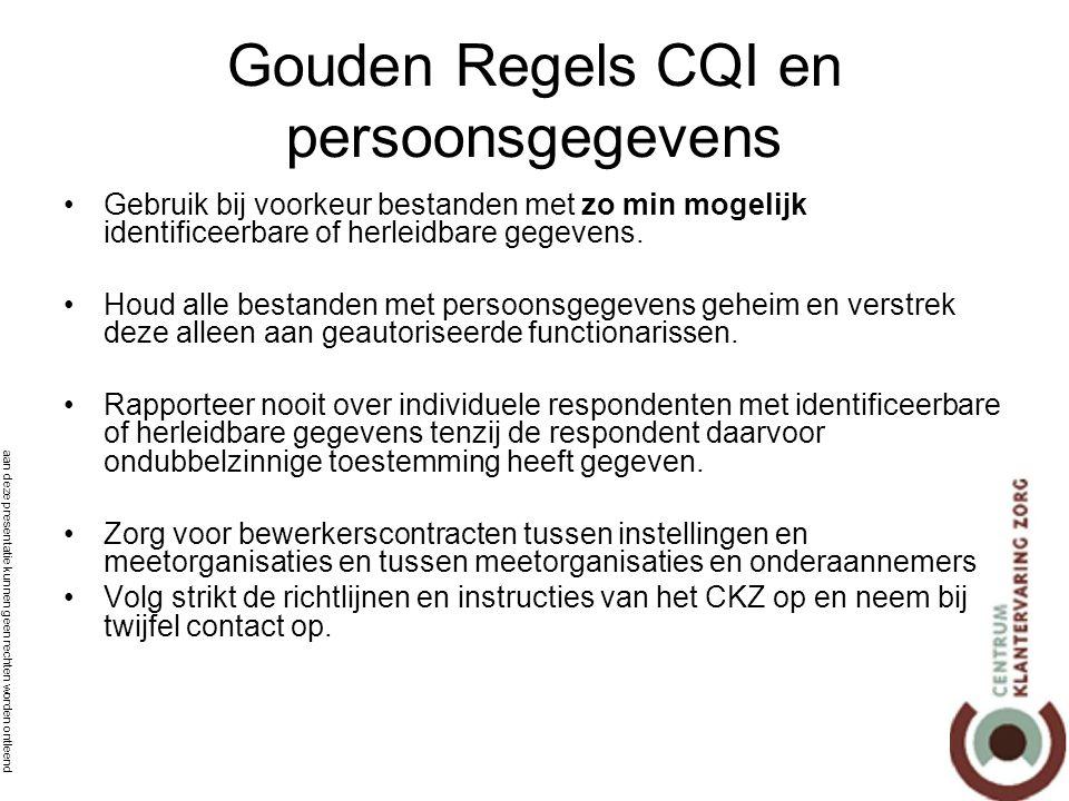 aan deze presentatie kunnen geen rechten worden ontleend Gouden Regels CQI en persoonsgegevens •Gebruik bij voorkeur bestanden met zo min mogelijk identificeerbare of herleidbare gegevens.