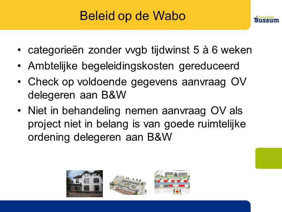 •categorieën zonder vvgb tijdwinst 5 à 6 weken •Ambtelijke begeleidingskosten gereduceerd •Check op voldoende gegevens aanvraag OV delegeren aan B&W •Niet in behandeling nemen aanvraag OV als project niet in belang is van goede ruimtelijke ordening delegeren aan B&W Beleid op de Wabo
