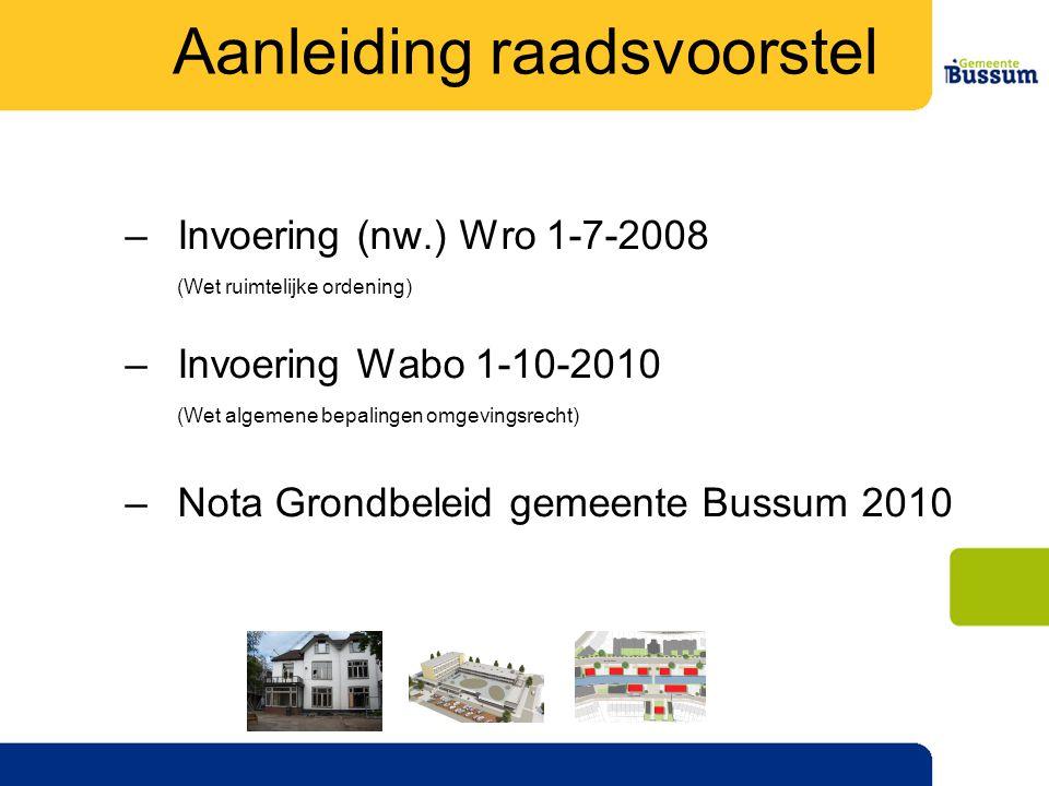 –Invoering (nw.) Wro 1-7-2008 (Wet ruimtelijke ordening) –Invoering Wabo 1-10-2010 (Wet algemene bepalingen omgevingsrecht) –Nota Grondbeleid gemeente Bussum 2010 Aanleiding raadsvoorstel