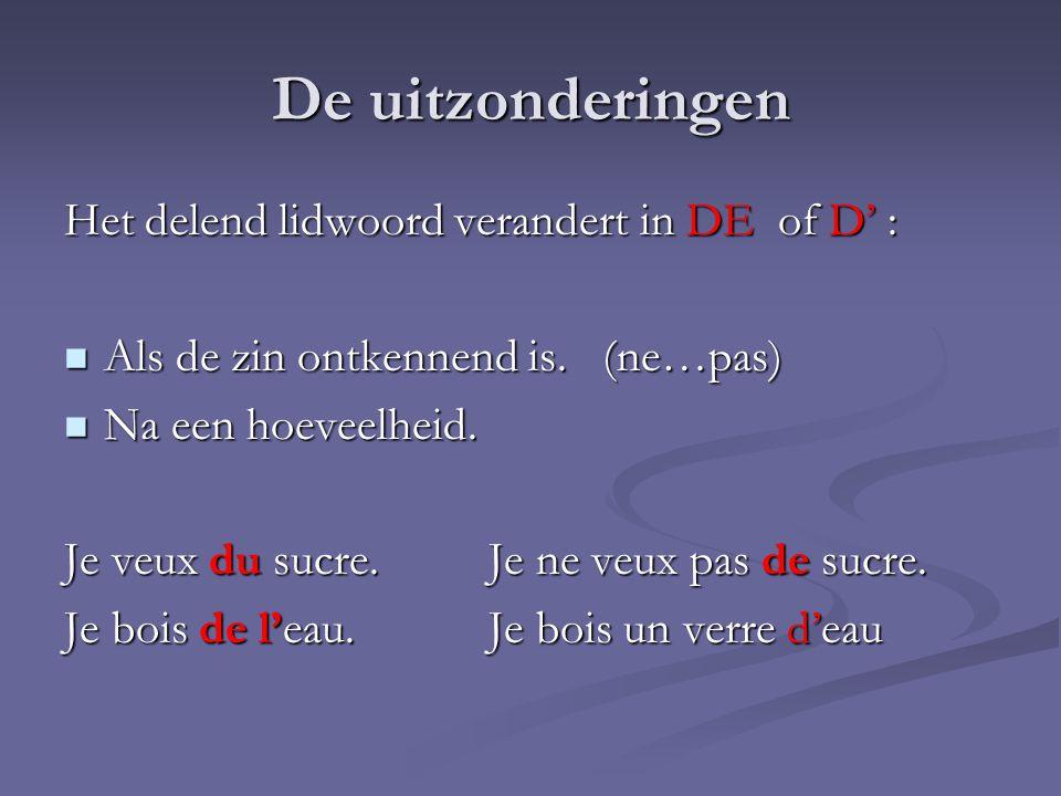 De uitzonderingen Het delend lidwoord verandert in DE of D' :  Als de zin ontkennend is. (ne…pas)  Na een hoeveelheid. Je veux du sucre.Je ne veux p