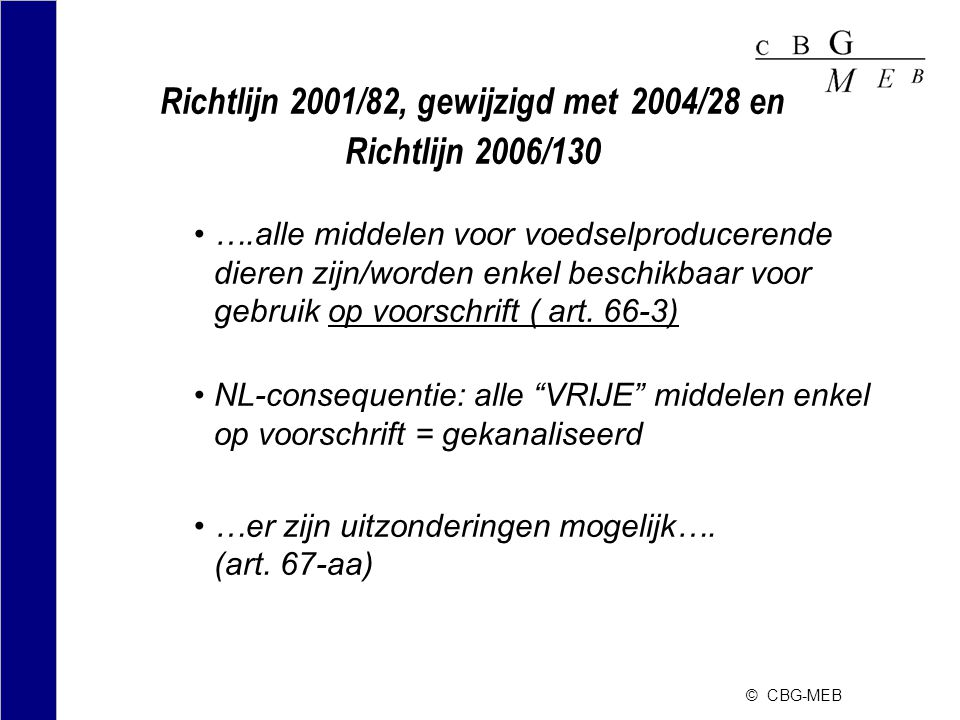 © CBG-MEB Richtlijn 2001/82, gewijzigd met 2004/28 en Richtlijn 2006/130 •….alle middelen voor voedselproducerende dieren zijn/worden enkel beschikbaa