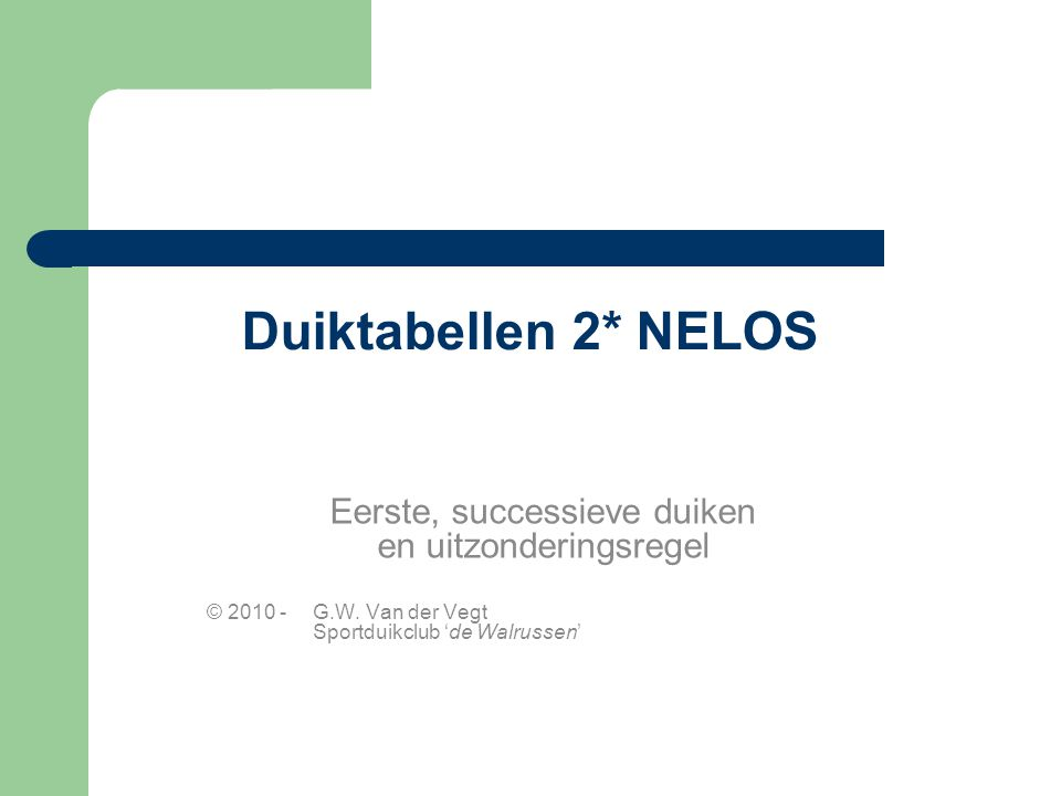 Duiktabellen 2* NELOS Eerste, successieve duiken en uitzonderingsregel © 2010 -G.W. Van der Vegt Sportduikclub 'de Walrussen'
