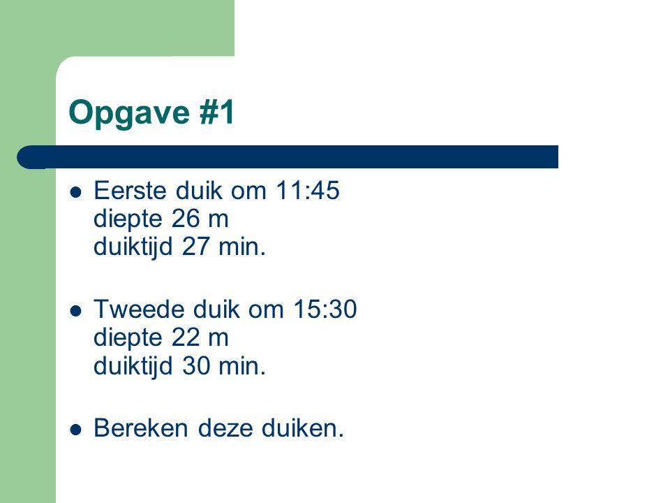 Opgave #1  Eerste duik om 11:45 diepte 26 m duiktijd 27 min.  Tweede duik om 15:30 diepte 22 m duiktijd 30 min.  Bereken deze duiken.