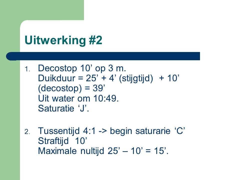 Uitwerking #2 1. Decostop 10' op 3 m. Duikduur = 25' + 4' (stijgtijd) + 10' (decostop) = 39' Uit water om 10:49. Saturatie 'J'. 2. Tussentijd 4:1 -> b