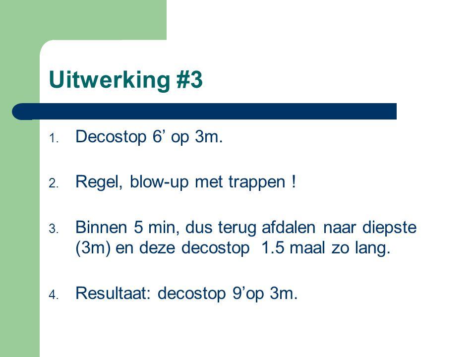 Uitwerking #3 1. Decostop 6' op 3m. 2. Regel, blow-up met trappen ! 3. Binnen 5 min, dus terug afdalen naar diepste (3m) en deze decostop 1.5 maal zo