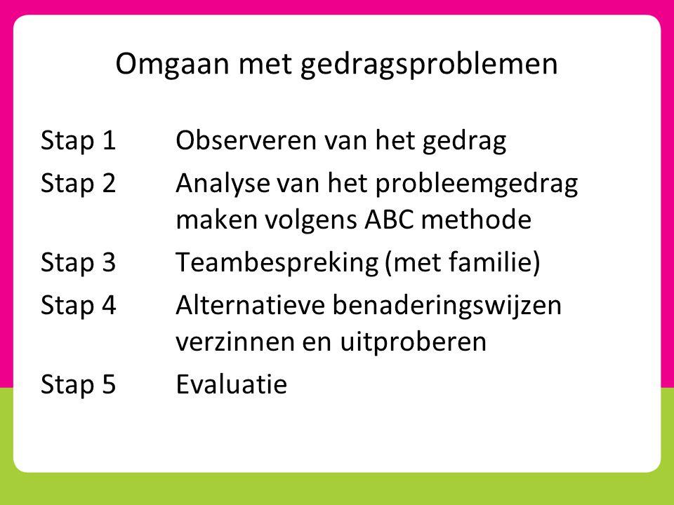 Omgaan met gedragsproblemen Stap 1Observeren van het gedrag Stap 2Analyse van het probleemgedrag maken volgens ABC methode Stap 3Teambespreking (met familie) Stap 4Alternatieve benaderingswijzen verzinnen en uitproberen Stap 5Evaluatie