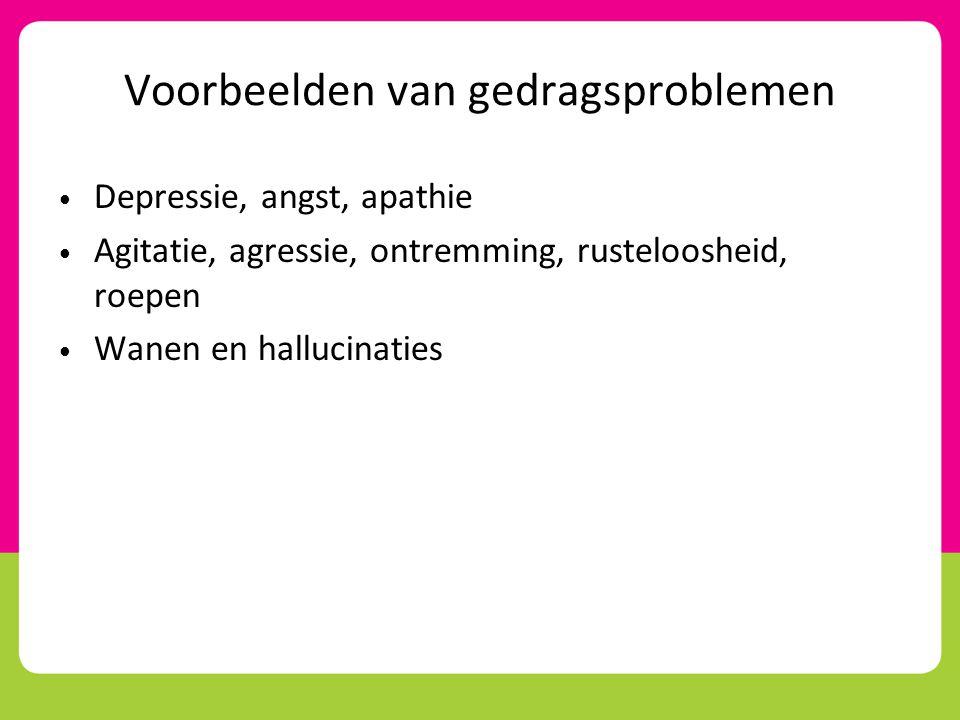 Voorbeelden van gedragsproblemen • Depressie, angst, apathie • Agitatie, agressie, ontremming, rusteloosheid, roepen • Wanen en hallucinaties