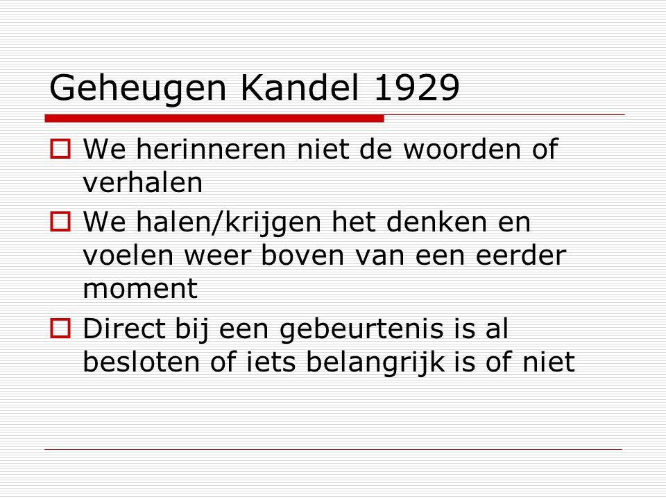 Geheugen Kandel 1929  We herinneren niet de woorden of verhalen  We halen/krijgen het denken en voelen weer boven van een eerder moment  Direct bij een gebeurtenis is al besloten of iets belangrijk is of niet