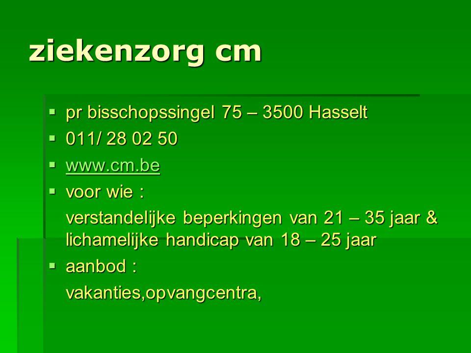 ziekenzorg cm  pr bisschopssingel 75 – 3500 Hasselt  011/ 28 02 50  www.cm.be www.cm.be  voor wie : verstandelijke beperkingen van 21 – 35 jaar &